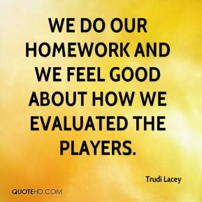 Trudi Lacey  - We do our homework and we feel good about how we evaluated the players.