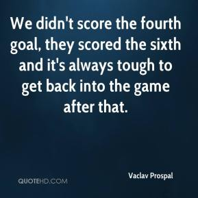 Vaclav Prospal  - We didn't score the fourth goal, they scored the sixth and it's always tough to get back into the game after that.
