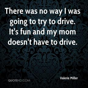 Valerie Miller  - There was no way I was going to try to drive. It's fun and my mom doesn't have to drive.