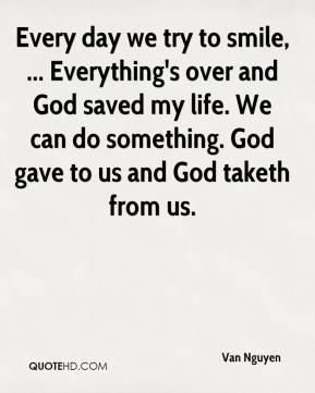 Every day we try to smile, ... Everything's over and God saved my life. We can do something. God gave to us and God taketh from us.