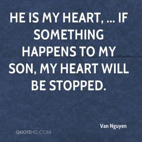 He is my heart, ... If something happens to my son, my heart will be stopped.