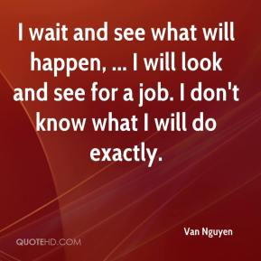 I wait and see what will happen, ... I will look and see for a job. I don't know what I will do exactly.