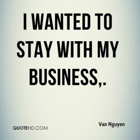 I wanted to stay with my business.