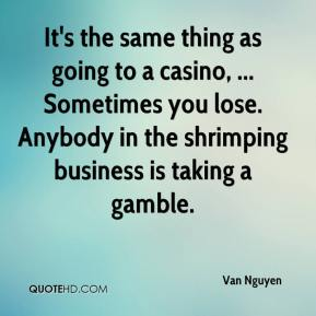 It's the same thing as going to a casino, ... Sometimes you lose. Anybody in the shrimping business is taking a gamble.