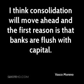 Vasco Moreno  - I think consolidation will move ahead and the first reason is that banks are flush with capital.