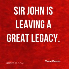 Vasco Moreno  - Sir John is leaving a great legacy.