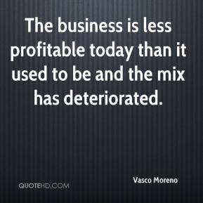 Vasco Moreno  - The business is less profitable today than it used to be and the mix has deteriorated.