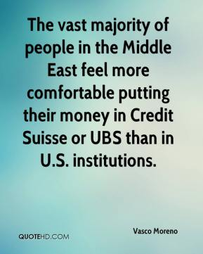 Vasco Moreno  - The vast majority of people in the Middle East feel more comfortable putting their money in Credit Suisse or UBS than in U.S. institutions.