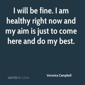 Veronica Campbell  - I will be fine. I am healthy right now and my aim is just to come here and do my best.