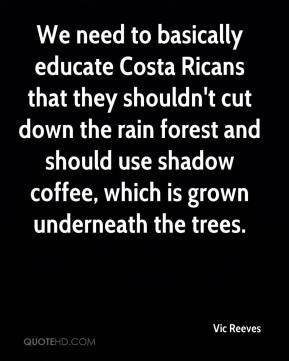 Vic Reeves  - We need to basically educate Costa Ricans that they shouldn't cut down the rain forest and should use shadow coffee, which is grown underneath the trees.
