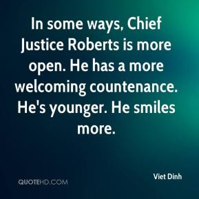 Viet Dinh  - In some ways, Chief Justice Roberts is more open. He has a more welcoming countenance. He's younger. He smiles more.