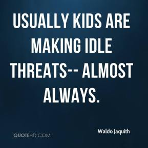 Waldo Jaquith  - Usually kids are making idle threats-- almost always.