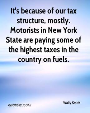 Wally Smith  - It's because of our tax structure, mostly. Motorists in New York State are paying some of the highest taxes in the country on fuels.