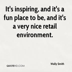 Wally Smith  - It's inspiring, and it's a fun place to be, and it's a very nice retail environment.