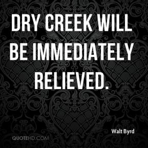 Walt Byrd  - Dry Creek will be immediately relieved.