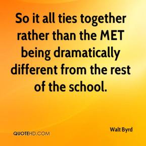 Walt Byrd  - So it all ties together rather than the MET being dramatically different from the rest of the school.