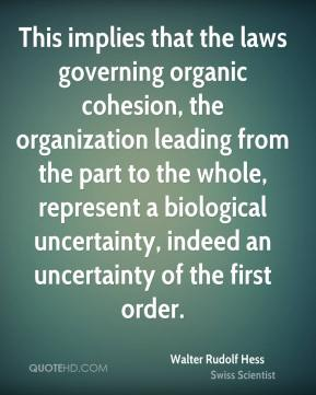Walter Rudolf Hess - This implies that the laws governing organic cohesion, the organization leading from the part to the whole, represent a biological uncertainty, indeed an uncertainty of the first order.