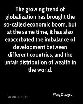 Wang Zhaoguo  - The growing trend of globalization has brought the so-called economic boom, but at the same time, it has also exacerbated the imbalance of development between different countries, and the unfair distribution of wealth in the world.