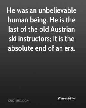 Warren Miller  - He was an unbelievable human being. He is the last of the old Austrian ski instructors; it is the absolute end of an era.