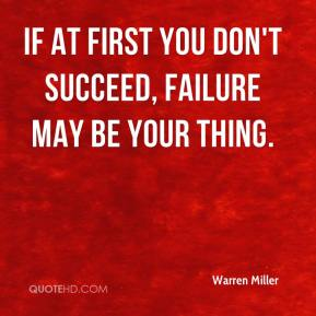 Warren Miller  - If at first you don't succeed, failure may be your thing.