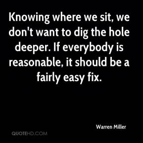 Warren Miller  - Knowing where we sit, we don't want to dig the hole deeper. If everybody is reasonable, it should be a fairly easy fix.