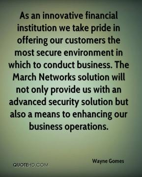Wayne Gomes  - As an innovative financial institution we take pride in offering our customers the most secure environment in which to conduct business. The March Networks solution will not only provide us with an advanced security solution but also a means to enhancing our business operations.