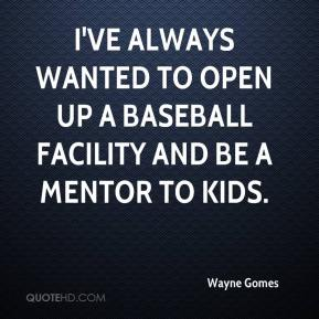 Wayne Gomes  - I've always wanted to open up a baseball facility and be a mentor to kids.