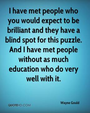 Wayne Gould  - I have met people who you would expect to be brilliant and they have a blind spot for this puzzle. And I have met people without as much education who do very well with it.