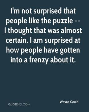 Wayne Gould  - I'm not surprised that people like the puzzle -- I thought that was almost certain. I am surprised at how people have gotten into a frenzy about it.