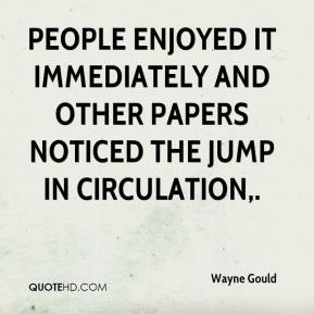 Wayne Gould  - People enjoyed it immediately and other papers noticed the jump in circulation.
