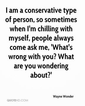 Wayne Wonder - I am a conservative type of person, so sometimes when I'm chilling with myself, people always come ask me, 'What's wrong with you? What are you wondering about?'