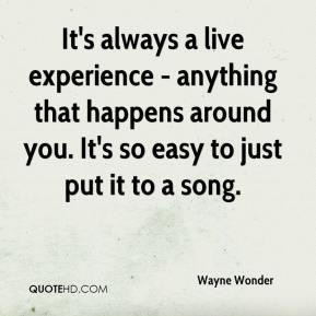 It's always a live experience - anything that happens around you. It's so easy to just put it to a song.
