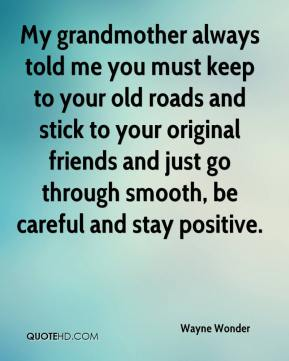 My grandmother always told me you must keep to your old roads and stick to your original friends and just go through smooth, be careful and stay positive.