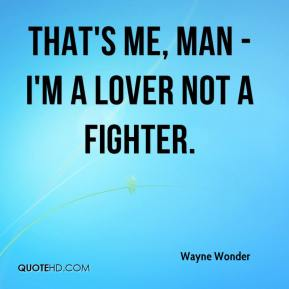 That's me, man - I'm a lover not a fighter.