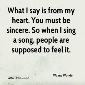 What I say is from my heart. You must be sincere. So when I sing a song, people are supposed to feel it.