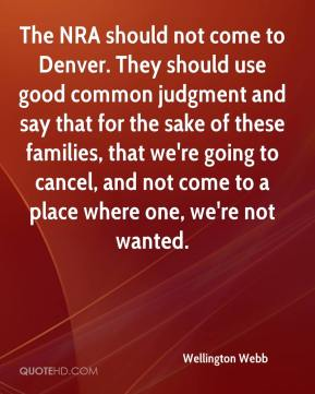 Wellington Webb  - The NRA should not come to Denver. They should use good common judgment and say that for the sake of these families, that we're going to cancel, and not come to a place where one, we're not wanted.