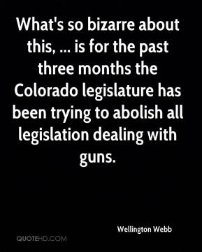 Wellington Webb  - What's so bizarre about this, ... is for the past three months the Colorado legislature has been trying to abolish all legislation dealing with guns.