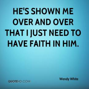 Wendy White  - He's shown me over and over that I just need to have faith in him.