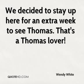 Wendy White  - We decided to stay up here for an extra week to see Thomas. That's a Thomas lover!