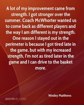 Wesley Matthews  - A lot of my improvement came from strength. I got stronger over the summer. Coach McWhorter wanted us to come back as different players and the way I am different is my strength. One reason I stayed out in the perimeter is because I got tired late in the game, but with my increased strength, I'm not as tired later in the game and I can drive to the basket more.