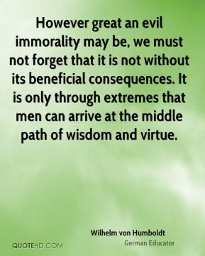 However great an evil immorality may be, we must not forget that it is not without its beneficial consequences. It is only through extremes that men can arrive at the middle path of wisdom and virtue.