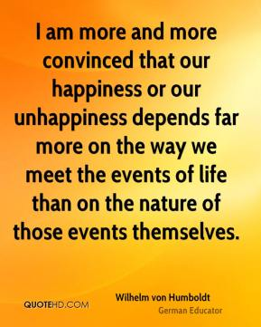 I am more and more convinced that our happiness or our unhappiness depends far more on the way we meet the events of life than on the nature of those events themselves.