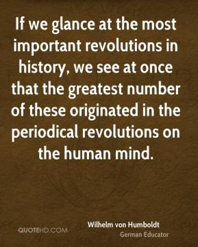 Wilhelm von Humboldt - If we glance at the most important revolutions in history, we see at once that the greatest number of these originated in the periodical revolutions on the human mind.