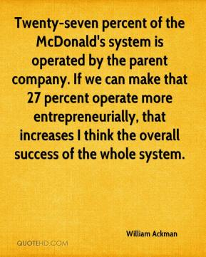 Twenty-seven percent of the McDonald's system is operated by the parent company. If we can make that 27 percent operate more entrepreneurially, that increases I think the overall success of the whole system.