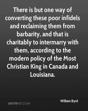 William Byrd  - There is but one way of converting these poor infidels and reclaiming them from barbarity, and that is charitably to intermarry with them, according to the modern policy of the Most Christian King in Canada and Louisiana.
