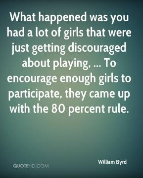 William Byrd  - What happened was you had a lot of girls that were just getting discouraged about playing, ... To encourage enough girls to participate, they came up with the 80 percent rule.