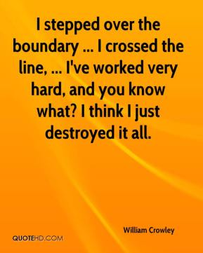 William Crowley  - I stepped over the boundary ... I crossed the line, ... I've worked very hard, and you know what? I think I just destroyed it all.
