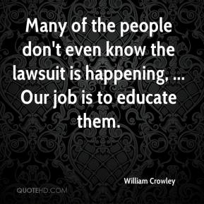 William Crowley  - Many of the people don't even know the lawsuit is happening, ... Our job is to educate them.