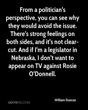 William Duncan  - From a politician's perspective, you can see why they would avoid the issue. There's strong feelings on both sides, and it's not clear-cut. And if I'm a legislator in Nebraska, I don't want to appear on TV against Rosie O'Donnell.