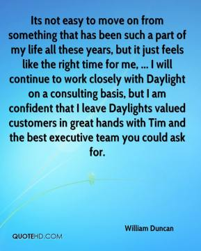 William Duncan  - Its not easy to move on from something that has been such a part of my life all these years, but it just feels like the right time for me, ... I will continue to work closely with Daylight on a consulting basis, but I am confident that I leave Daylights valued customers in great hands with Tim and the best executive team you could ask for.